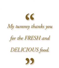 """My tummy thanks you for the FRESH and DELICIOUS food"""
