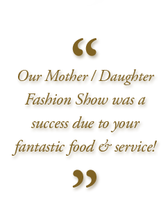 """Our Mother / Daughter Fashion Show was a success due to your fantastic food and service!"""